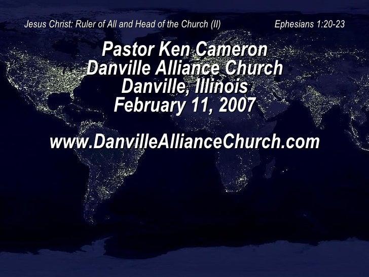 Jesus Christ: Ruler of All and Head of the Church (II)  Ephesians 1:20-23 Pastor Ken Cameron Danville Alliance Church Danv...