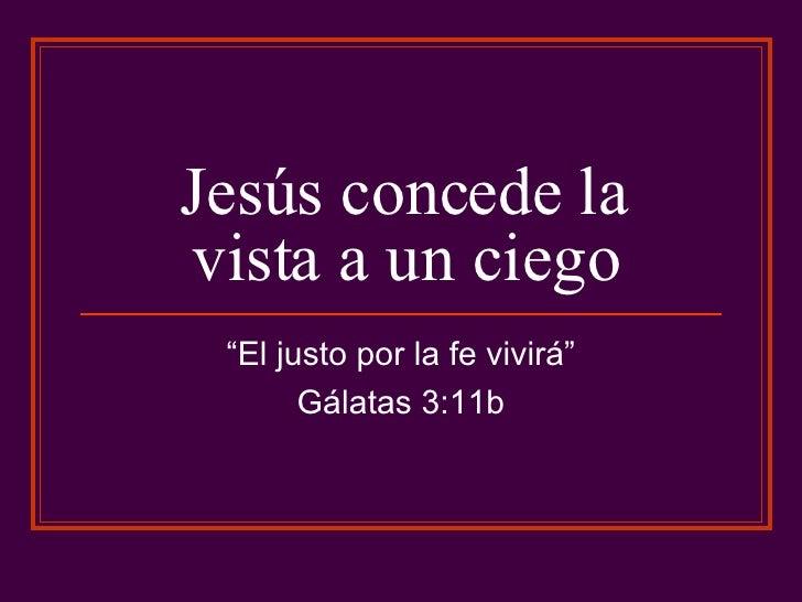 """Jesús concede la vista a un ciego """" El justo por la fe vivirá"""" Gálatas 3:11b"""