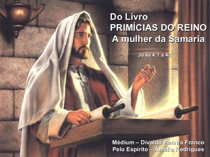 Do Livro    PRIMÍCIAS DO REINO A mulher da Samaria João 4:1 a 42   Médium – Divaldo Pereira Franco Pelo Espírito – Amélia ...