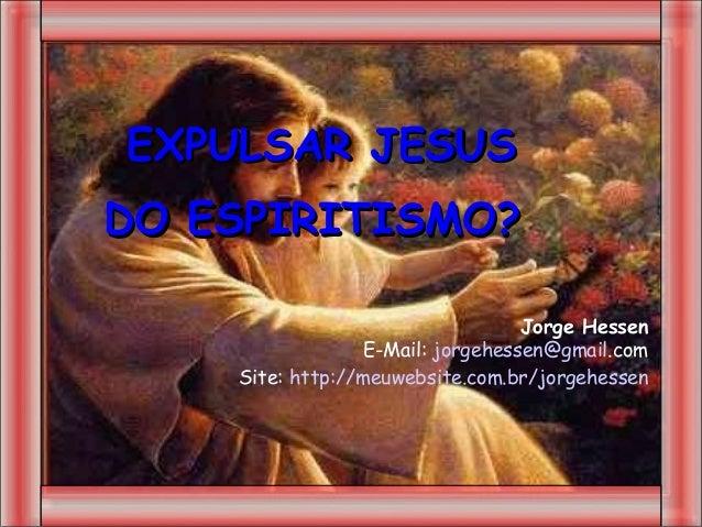 EXPULSAR JESUSDO ESPIRITISMO?                                  Jorge Hessen                 E-Mail: jorgehessen@gmail.com ...