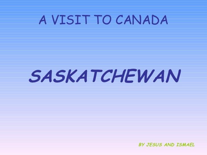 A VISIT TO CANADA <ul><li>SASKATCHEWAN </li></ul><ul><li>BY JESUS AND ISMAEL </li></ul>