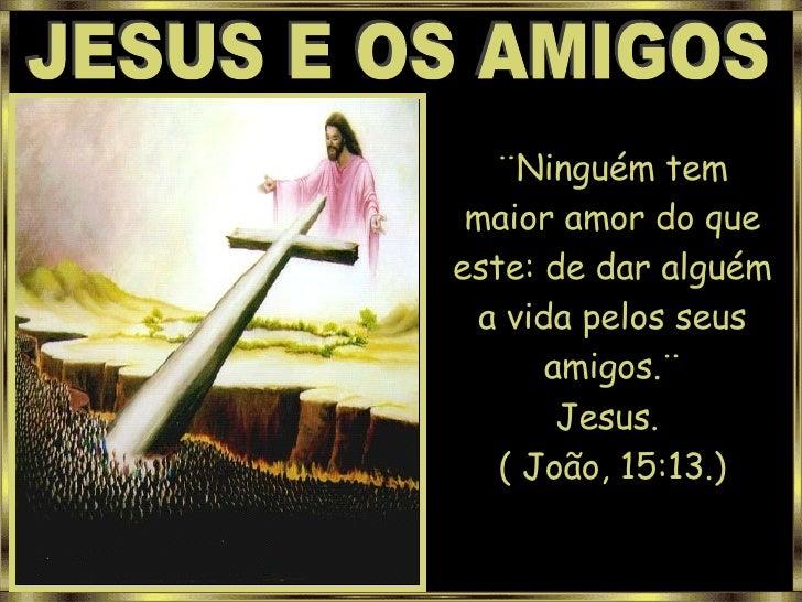 JESUS E OS AMIGOS ¨Ninguém tem maior amor do que este: de dar alguém a vida pelos seus amigos.¨ Jesus.  ( João, 15:13.)