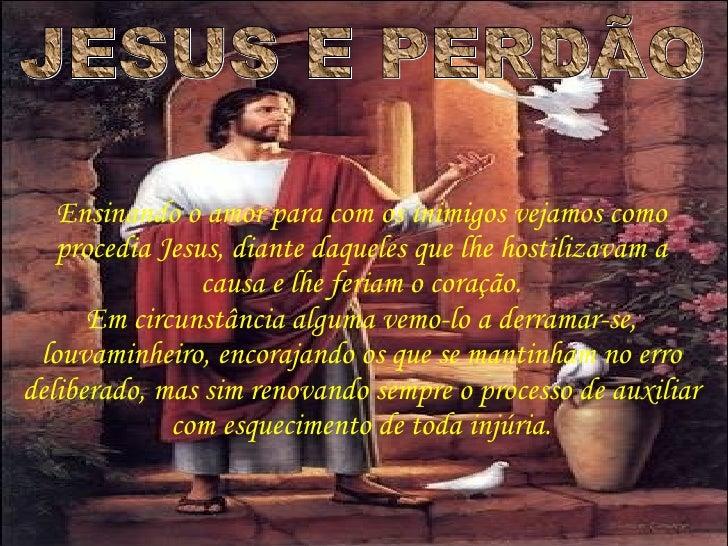 JESUS E PERDÃO Ensinando o amor para com os inimigos vejamos como procedia Jesus, diante daqueles que lhe hostilizavam a c...