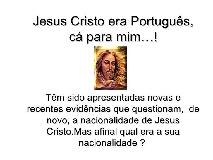 Jesus Cristo era Português, cá para mim…! Têm sido apresentadas novas e recentes evidências que questionam,  de novo, a na...