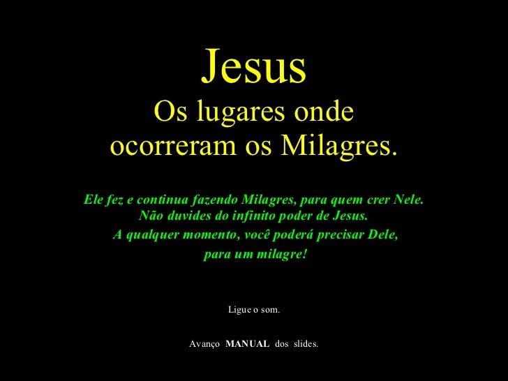 Jesus Os lugares onde ocorreram os Milagres. <ul><li>Ele fez e continua fazendo Milagres, para quem crer Nele. Não duvides...