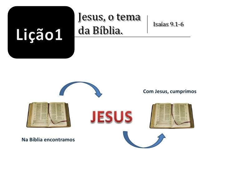 Jesus, o tema<br />da Bíblia.<br />Isaías 9.1-6<br />Lição1<br />Com Jesus, cumprimos<br />JESUS<br />Na Bíblia encontramo...