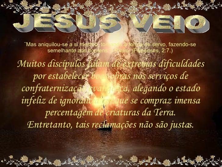 JESUS VEIO ¨Mas aniquilou-se a si mesmo, tomando a forma de servo, fazendo-se semelhante aos homens.¨- Paulo. (Filipenses,...