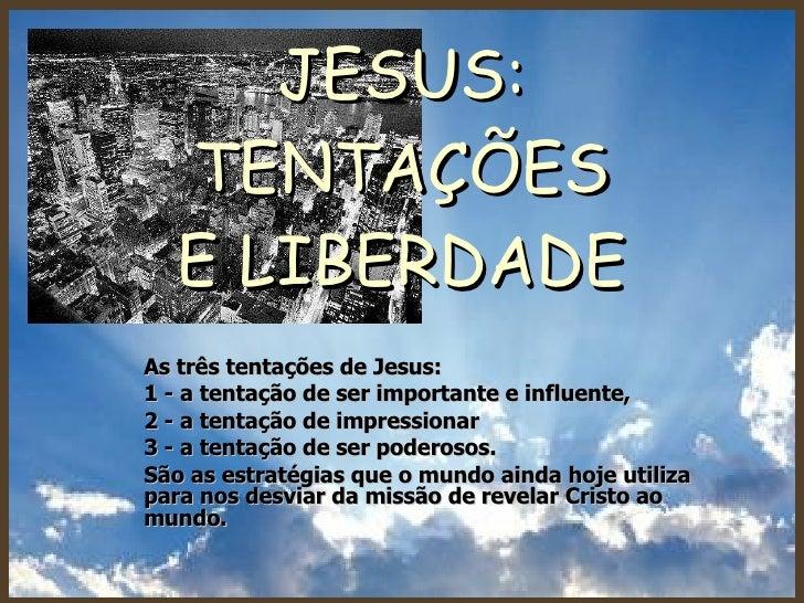 JESUS: TENTAÇÕES E LIBERDADE As três tentações de Jesus:  1 - a tentação de ser importante e influente,  2 - a tentação de...