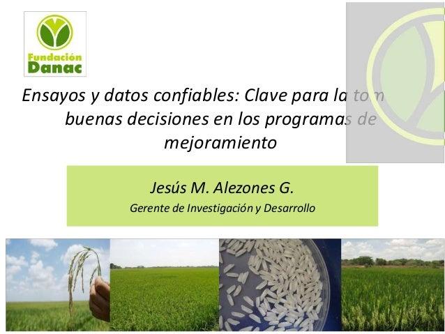 Ensayos y datos confiables: Clave para la toma de buenas decisiones en los programas de mejoramiento Jesús M. Alezones G. ...