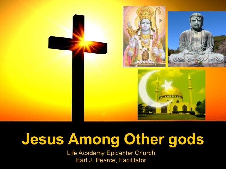 Jesus Among Other gods Life Academy Epicenter Church Earl J. Pearce, Facilitator