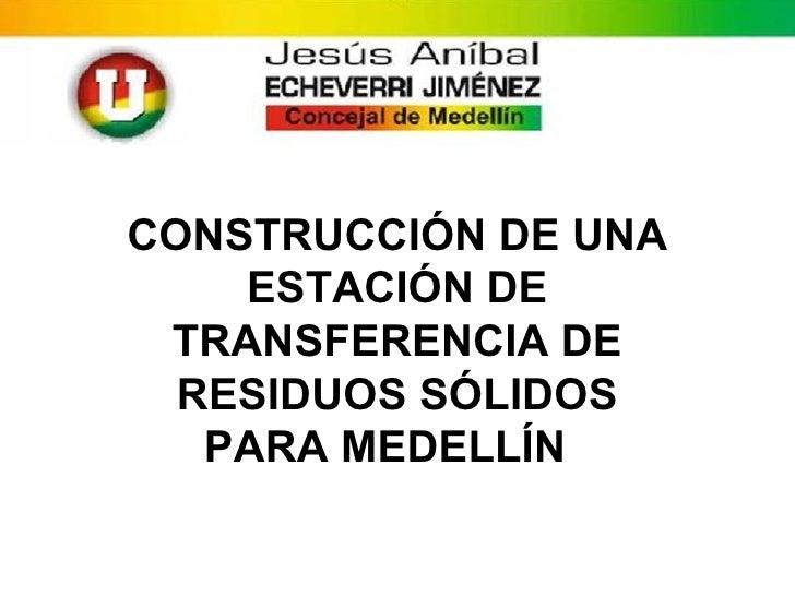 CONSTRUCCIÓN DE UNA    ESTACIÓN DE TRANSFERENCIA DE  RESIDUOS SÓLIDOS   PARA MEDELLÍN