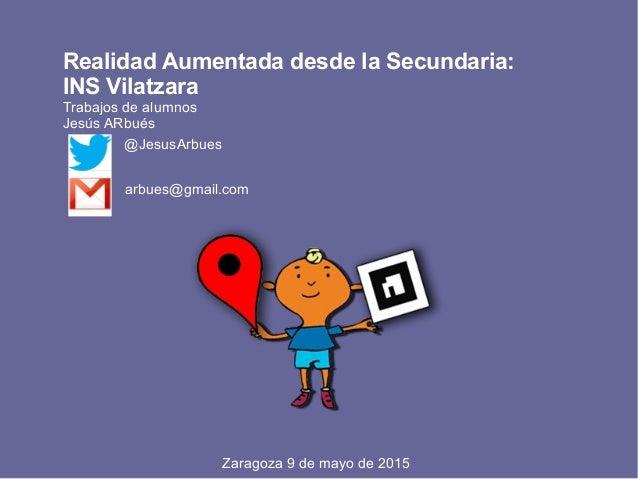 Realidad Aumentada desde la Secundaria: INS Vilatzara Trabajos de alumnos Jesús ARbués @JesusArbues arbues@gmail.com Zarag...