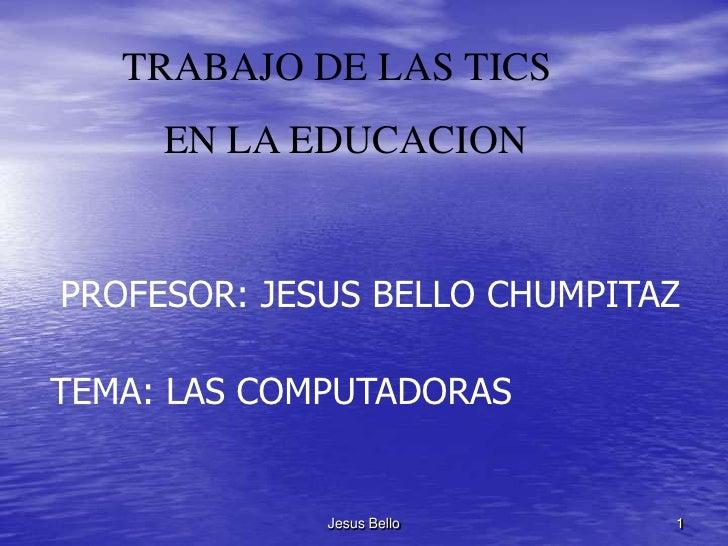 TRABAJO DE LAS TICS      EN LA EDUCACION   PROFESOR: JESUS BELLO CHUMPITAZ  TEMA: LAS COMPUTADORAS                Jesus Be...