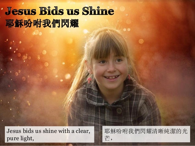 Jesus bids us shine with a clear, pure light, 耶穌吩咐我們閃耀清晰純潔的光 芒,