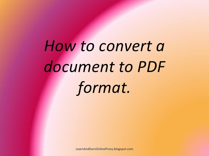 How to convert a document to PDF     format.       LearnAndEarnOnlinePinoy.blogspot.com