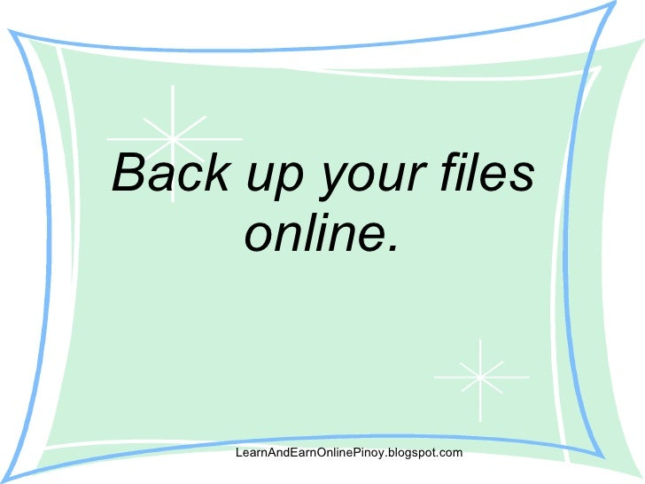 Back up your files online. LearnAndEarnOnlinePinoy.blogspot.com