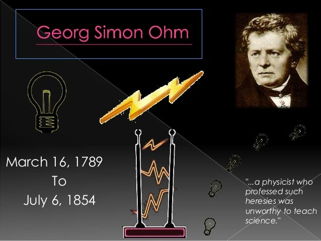 "March 16, 1789 To July 6, 1854 ""...a physicist who professed such heresies was unworthy to teach science."""
