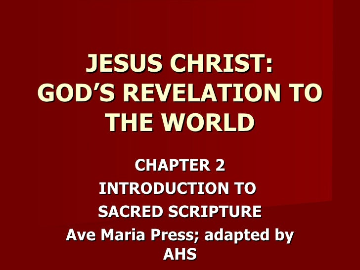 CHAPTER 2 INTRODUCTION TO  SACRED SCRIPTURE Ave Maria Press; adapted by AHS JESUS CHRIST: GOD'S REVELATION TO THE WORLD