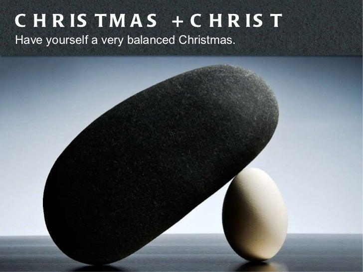 CHRISTMAS + CHRIST Have yourself a very balanced Christmas.