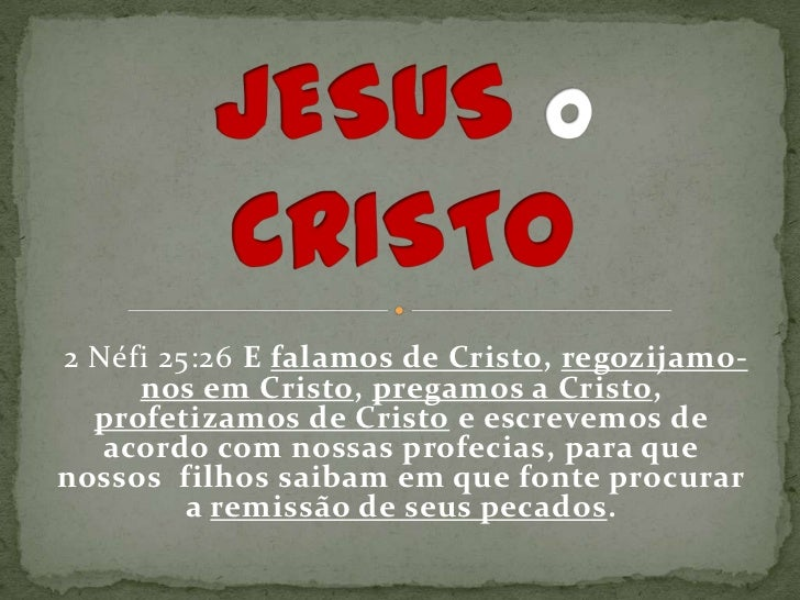 2 Néfi 25:26 E falamos de Cristo, regozijamo-     nos em Cristo, pregamos a Cristo,  profetizamos de Cristo e escrevemos d...
