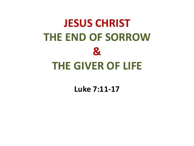 JESUS CHRIST THE END OF SORROW & THE GIVER OF LIFE Luke 7:11-17