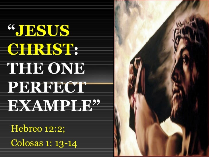 """JESUSCHRIST:THE ONEPERFECTEXAMPLE""Hebreo 12:2;Colosas 1: 13-14"