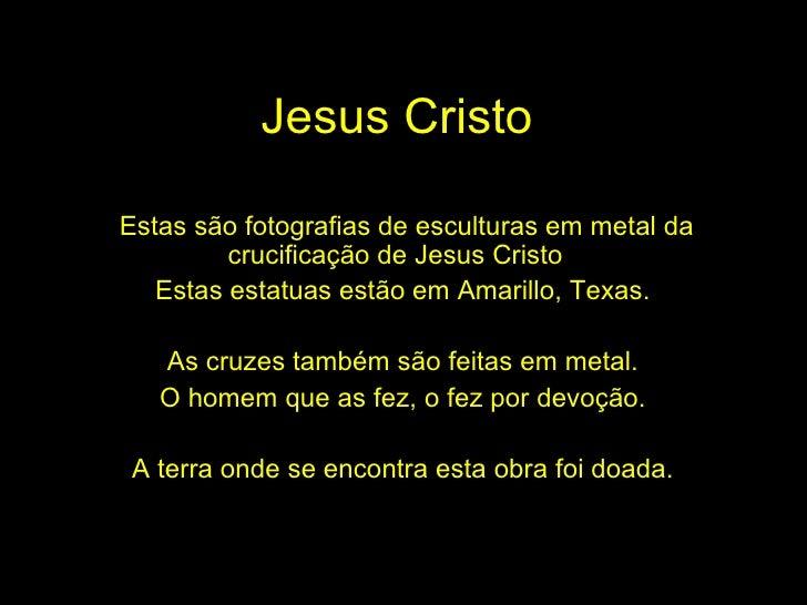 Jesus Cristo Estas são fotografias de esculturas em metal da crucificação de Jesus Cristo  Estas estatuas estão em Amarill...