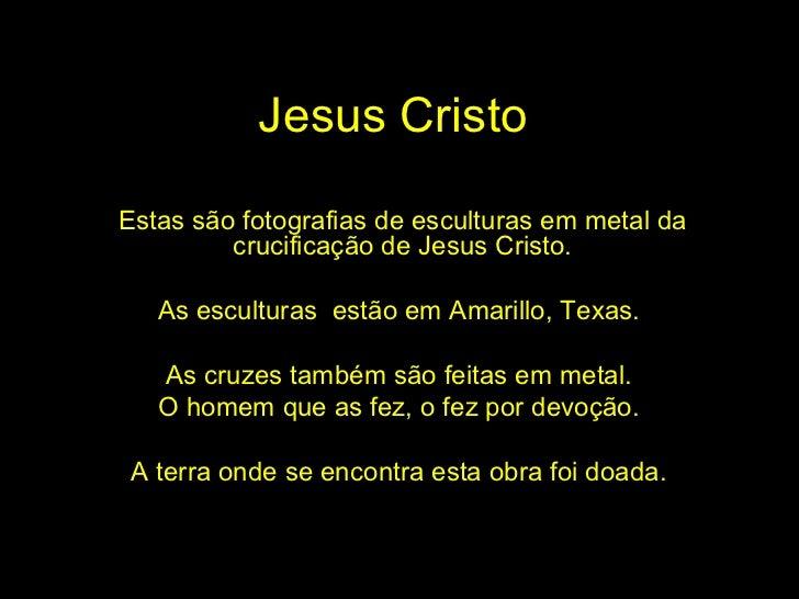 Jesus Cristo Estas são fotografias de esculturas em metal da crucificação de Jesus Cristo. As esculturas  estão em Amarill...