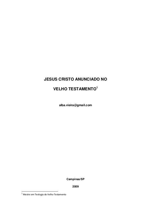 JESUS CRISTO ANUNCIADO NO VELHO TESTAMENTO1  alba.vieira@gmail.com  Campinas/SP 2009 1  Mestre em Teologia do Velho Testam...