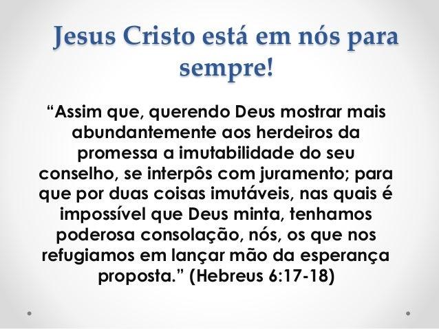 """Jesus Cristo está em nós para sempre! """"Assim que, querendo Deus mostrar mais abundantemente aos herdeiros da promessa a im..."""