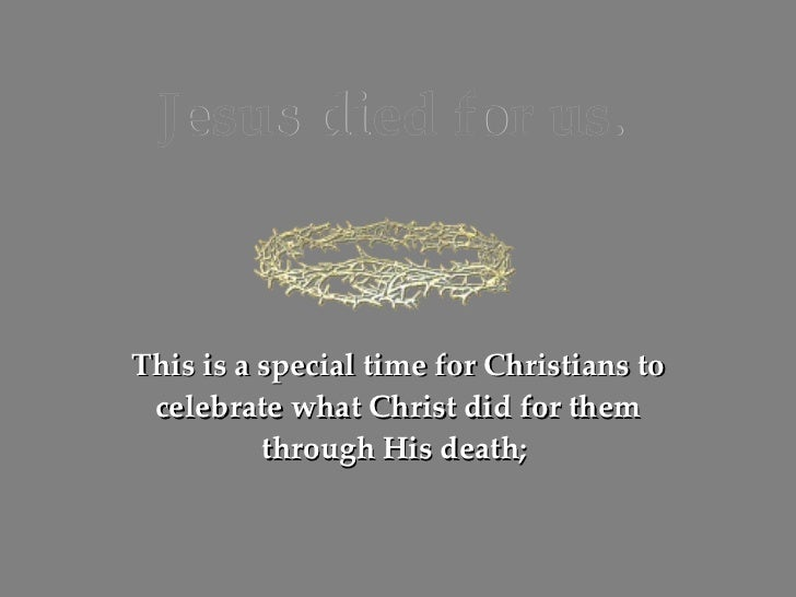 Jesus died for us. This is a special time for Christians to celebrate what Christ did for them through His death;