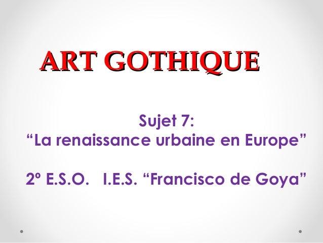"""ART GOTHIQUEART GOTHIQUE Sujet 7: """"La renaissance urbaine en Europe"""" 2º E.S.O. I.E.S. """"Francisco de Goya"""""""