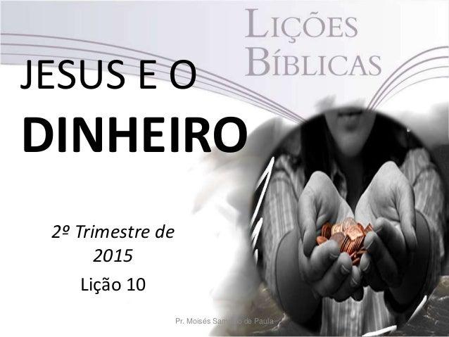 JESUS E O DINHEIRO 2º Trimestre de 2015 Lição 10 Pr. Moisés Sampaio de Paula