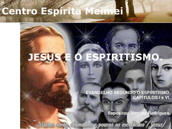 Centro Espírita Meimei<br />JESUS E O ESPIRITISMO.<br />EVANGELHO SEGUNDO O ESPIRITISMO.CAPÍTULOS I e VI.<br />Expositor: ...