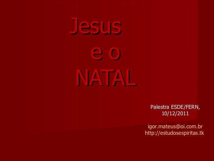 Jesus  e o NATAL Palestra ESDE/FERN, 10/12/2011 [email_address] http://estudosespiritas.tk