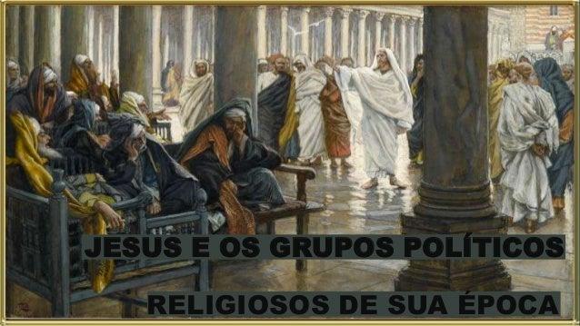 JESUS E OS GRUPOS POLÍTICOS RELIGIOSOS DE SUA ÉPOCA