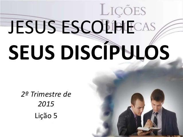 JESUS ESCOLHE SEUS DISCÍPULOS 2º Trimestre de 2015 Lição 5
