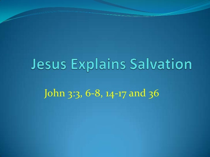 Jesus Explains Salvation<br />John 3:3, 6-8, 14-17 and 36<br />