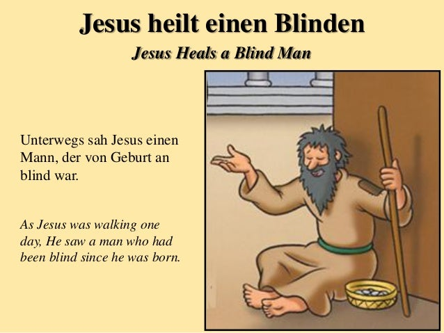 Unterwegs sah Jesus einen Mann, der von Geburt an blind war. As Jesus was walking one day, He saw a man who had been blind...