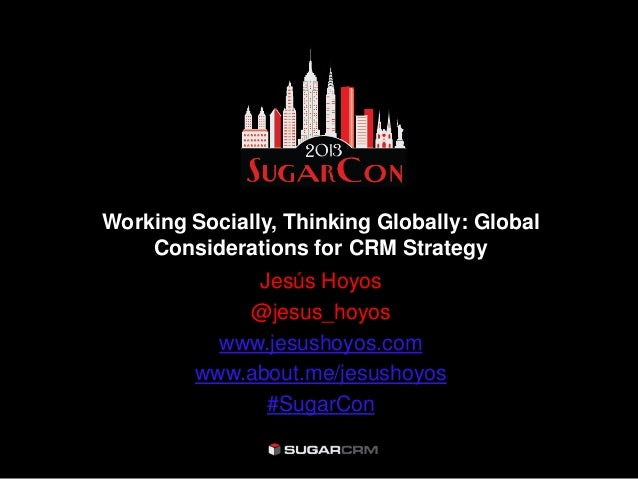 Working Socially, Thinking Globally: Global    Considerations for CRM Strategy              Jesús Hoyos             @jesus...