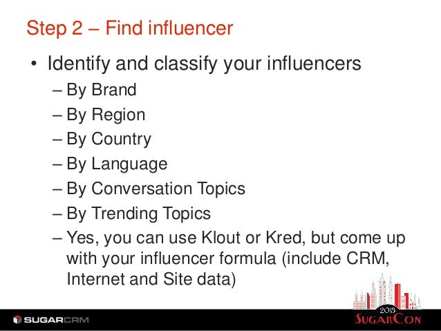 Step 2 – Find influencer• Identify and classify your influencers   – By Brand   – By Region   – By Country   – By Language...
