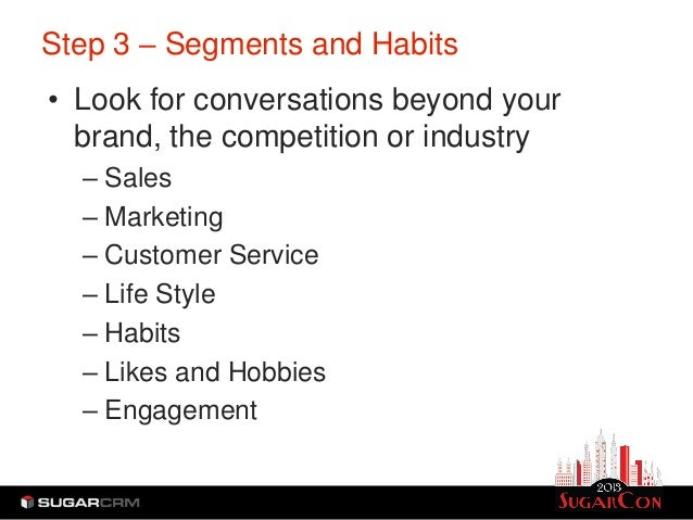 Step 3 – Segments and Habits• Look for conversations beyond your  brand, the competition or industry  – Sales  – Marketing...