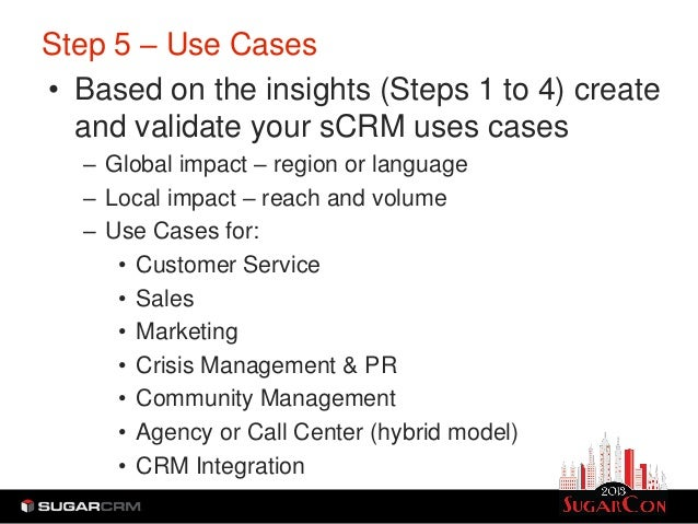 Step 5 – Use Cases• Based on the insights (Steps 1 to 4) create  and validate your sCRM uses cases   – Global impact – reg...