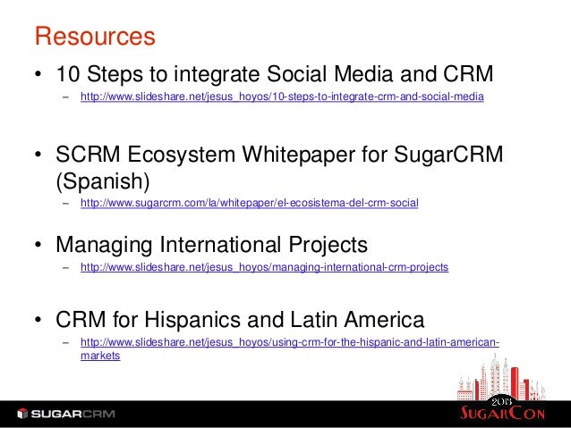 Resources• 10 Steps to integrate Social Media and CRM  –   http://www.slideshare.net/jesus_hoyos/10-steps-to-integrate-crm...