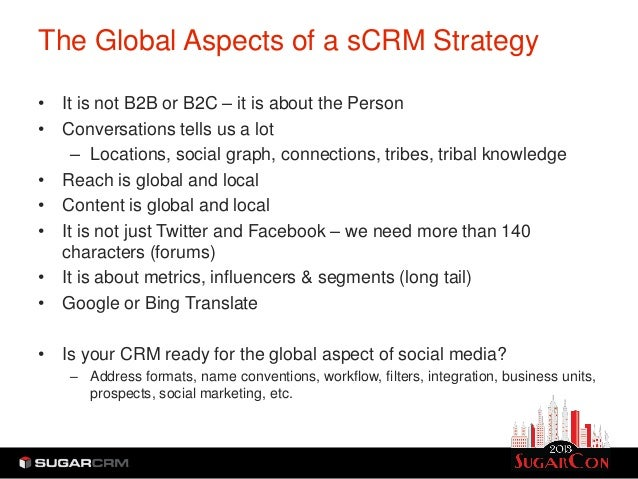 The Global Aspects of a sCRM Strategy• It is not B2B or B2C – it is about the Person• Conversations tells us a lot    – Lo...