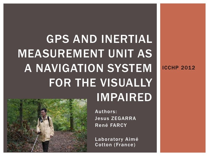 GPS AND INERTIALMEASUREMENT UNIT AS A NAVIGATION SYSTEM           ICCHP 2012     FOR THE VISUALLY            IMPAIRED     ...