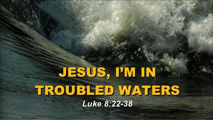 JESUS, I'M IN TROUBLED WATERS Luke 8:22-38