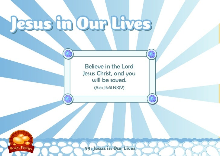Jesus in Our Lives          Believe in the Lord         Jesus Christ, and you             will be saved.             (Acts...