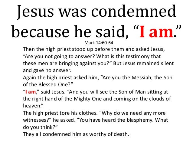 """Jesus was condemned because he said, """"I am.""""Mark 14:60-64 Then the high priest stood up before them and asked Jesus, """"Are ..."""