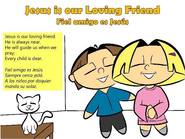 Jesus is our loving friend. He is always near. He will guide us when we pray; Every child is dear. Fiel amigo es Jesús. Si...